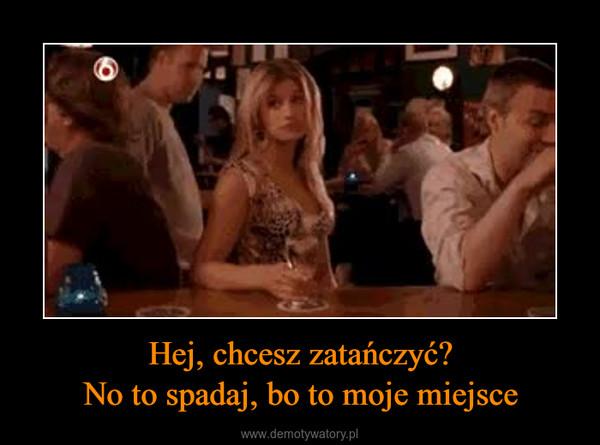 Hej, chcesz zatańczyć?No to spadaj, bo to moje miejsce –