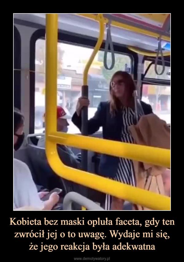 Kobieta bez maski opluła faceta, gdy ten zwrócił jej o to uwagę. Wydaje mi się,że jego reakcja była adekwatna –