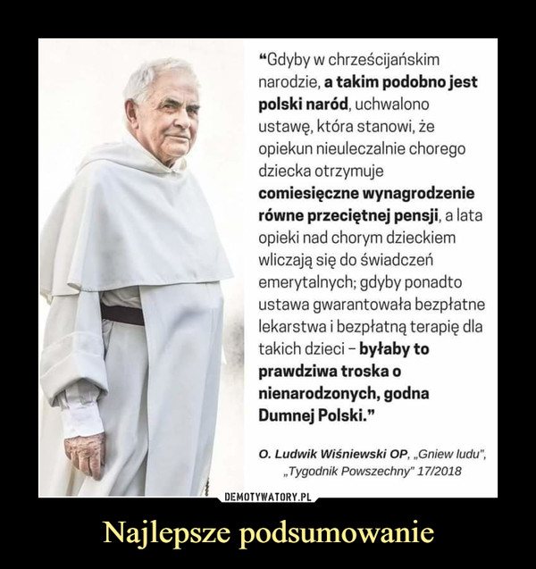 """Najlepsze podsumowanie –  """"Gdyby w chrześcijańskim narodzie, a takim podobno jest polski naród, uchwalono ustawę, która stanowi, że opiekun nieuleczalnie chorego dziecka otrzymuje comiesięczne wynagrodzenie równe przeciętnej pensji, a lata opieki nad chorym dzieckiem wliczają się do świadczeń emerytalnych; gdyby ponadto ustawa gwarantowała bezpłatne lekarstwa i bezpłatną terapię dla takich dzieci - byłaby to prawdziwa troska o nienarodzonych, godna Dumnej Polski."""" O. Ludwik Wiśniewski OP, """"Gniew ludu"""", ,,Tygodnik Powszechny"""" 17/2018"""