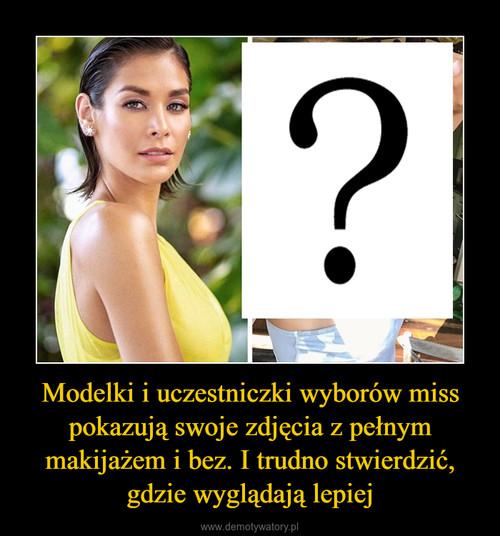 Modelki i uczestniczki wyborów miss pokazują swoje zdjęcia z pełnym makijażem i bez. I trudno stwierdzić, gdzie wyglądają lepiej