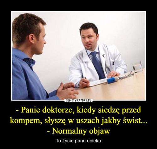 - Panie doktorze, kiedy siedzę przed kompem, słyszę w uszach jakby świst... - Normalny objaw
