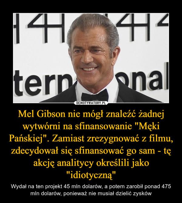 """Mel Gibson nie mógł znaleźć żadnej wytwórni na sfinansowanie """"Męki Pańskiej"""". Zamiast zrezygnować z filmu, zdecydował się sfinansować go sam - tę akcję analitycy określili jako """"idiotyczną"""" – Wydał na ten projekt 45 mln dolarów, a potem zarobił ponad 475 mln dolarów, ponieważ nie musiał dzielić zysków"""