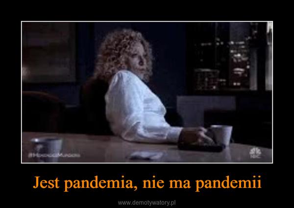 Jest pandemia, nie ma pandemii –
