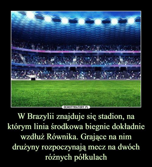 W Brazylii znajduje się stadion, na którym linia środkowa biegnie dokładnie wzdłuż Równika. Grające na nim drużyny rozpoczynają mecz na dwóch różnych półkulach
