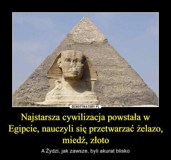 Najstarsza cywilizacja powstała w Egipcie, nauczyli się przetwarzać żelazo, miedź, złoto – A Żydzi, jak zawsze, byli akurat blisko