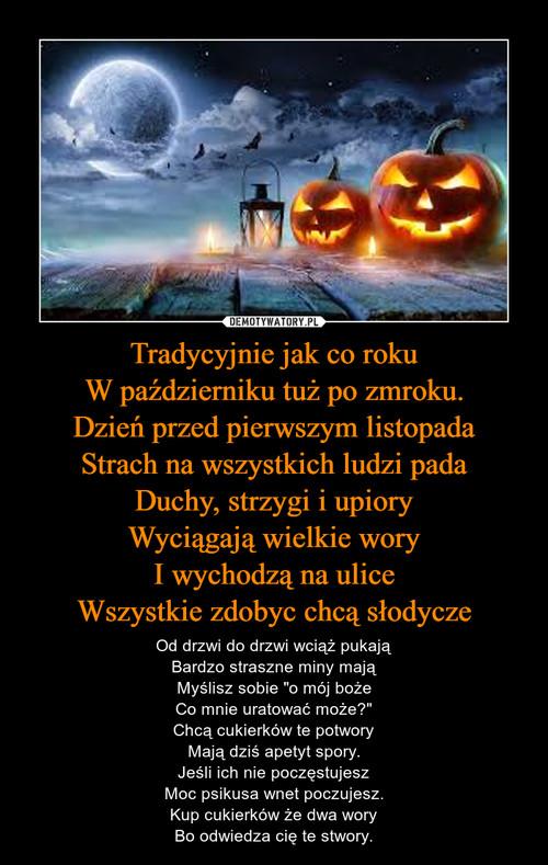 Tradycyjnie jak co roku W październiku tuż po zmroku. Dzień przed pierwszym listopada Strach na wszystkich ludzi pada Duchy, strzygi i upiory Wyciągają wielkie wory I wychodzą na ulice Wszystkie zdobyc chcą słodycze