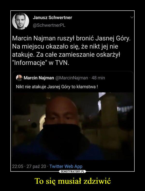 """To się musiał zdziwić –  Janusz Schwertner@SchwertnerPL Marcin Najman ruszył bronić Jasnej Góry. Na miejscu okazało się, że nikt jej nieatakuje. Za całe zamieszanie oskarżył""""Informacje"""" w TVN.Marcin Najman @MarcinNajman · 48 minNikt nie atakuje Jasnej Góry to kłamstwa !22:05 27 paź 20 · Twitter Web AppDEMOTYWATORY.PLTo się musiał zdziwić"""