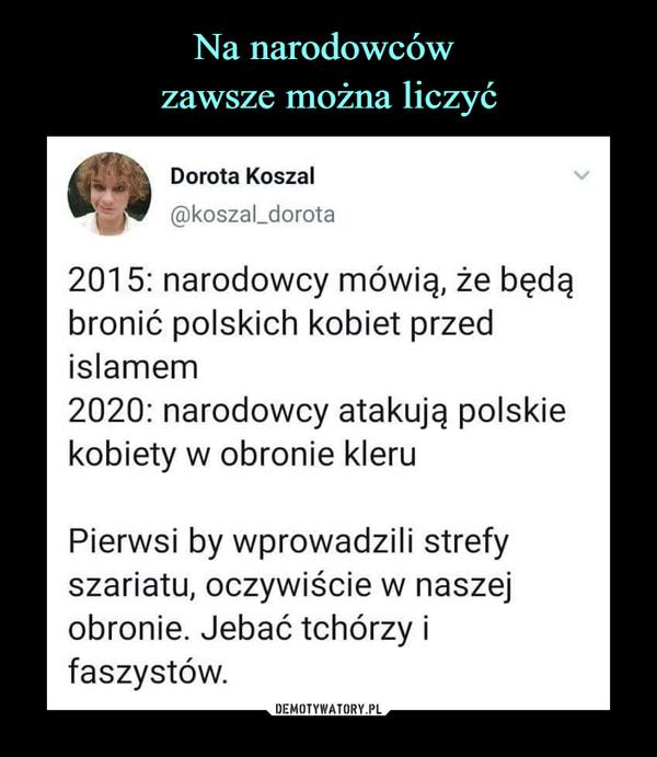 –  Dorota Koszal@koszal_dorota2015: narodowcy mówią, że będąbronić polskich kobiet przedislamem2020: narodowcy atakują polskiekobiety w obronie kleruPierwsi by wprowadzili strefyszariatu, oczywiście w naszejobronie. Jebać tchórzy ifaszystów.