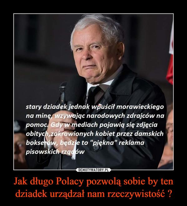 Jak długo Polacy pozwolą sobie by ten dziadek urządzał nam rzeczywistość ? –