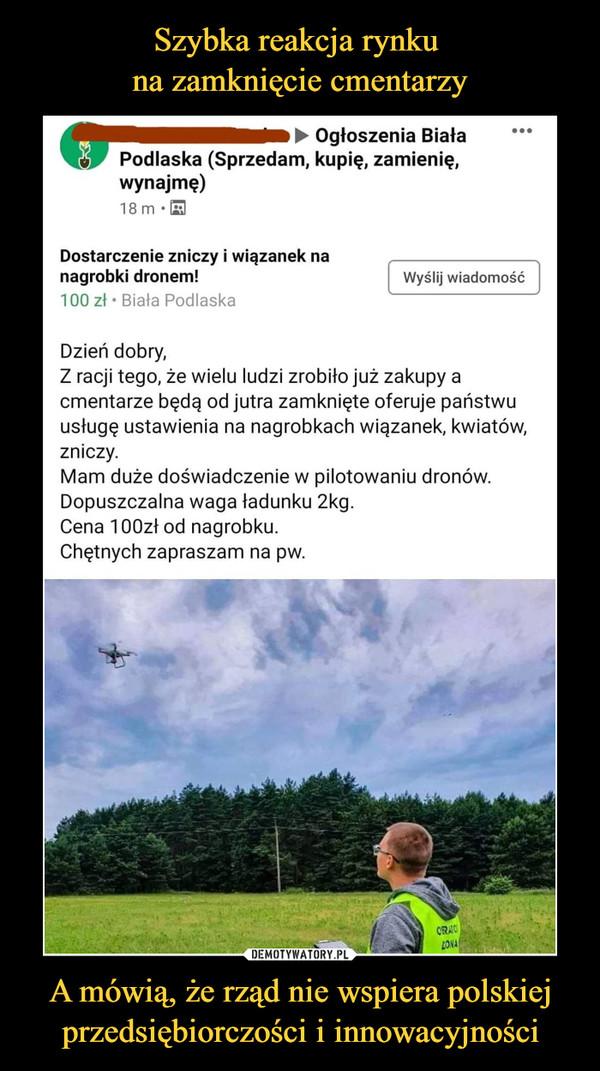 A mówią, że rząd nie wspiera polskiej przedsiębiorczości i innowacyjności –  i ► Ogłoszenia BiałaPodlaska (Sprzedam, kupię, zamienię,wynajmę)18m -BDostarczenie zniczy i wiązanek nanagrobki dronem!100 zł • Biała PodlaskaWyślij wiadomośćDzień dobry,Z racji tego, że wielu ludzi zrobiło już zakupy acmentarze będą od jutra zamknięte oferuje państwuusługę ustawienia na nagrobkach wiązanek, kwiatów,zniczy.Mam duże doświadczenie w pilotowaniu dronów.Dopuszczalna waga ładunku 2kg.Cena lOOzł od nagrobku.Chętnych zapraszam na pw.