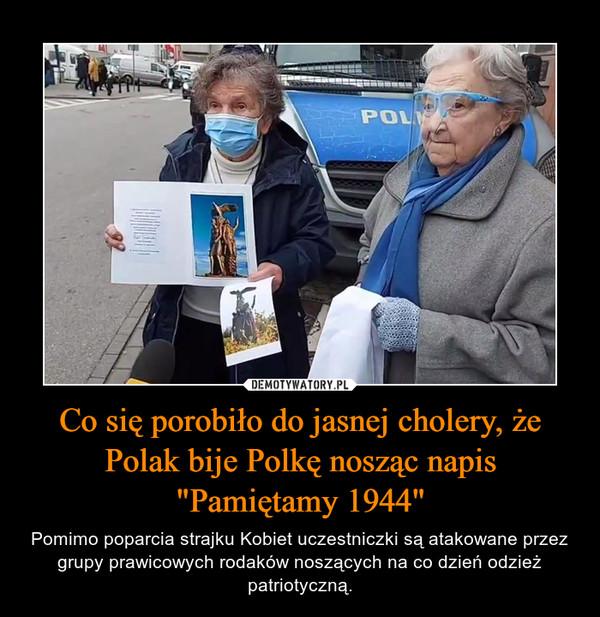 """Co się porobiło do jasnej cholery, że Polak bije Polkę nosząc napis """"Pamiętamy 1944"""" – Pomimo poparcia strajku Kobiet uczestniczki są atakowane przez grupy prawicowych rodaków noszących na co dzień odzież patriotyczną."""