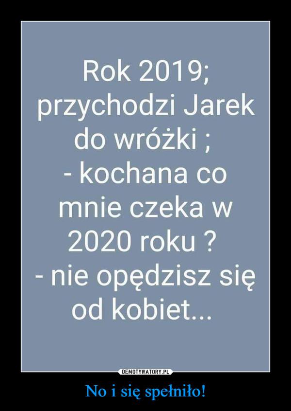 No i się spełniło! –  Rok 2019; przychodzi Jarek do wróżki ; - kochana co mnie czeka w 2020 roku ? - nie opędzisz się od kobiet...
