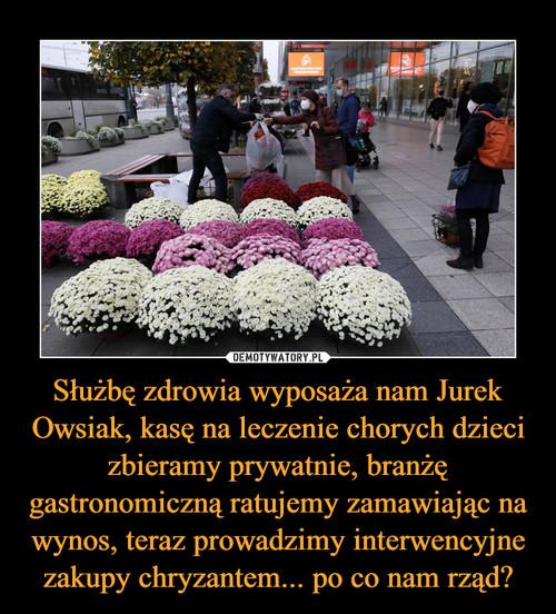 Służbę zdrowia wyposaża nam Jurek Owsiak, kasę na leczenie chorych dzieci zbieramy prywatnie, branżę gastronomiczną ratujemy zamawiając na wynos, teraz prowadzimy interwencyjne zakupy chryzantem... po co nam rząd?