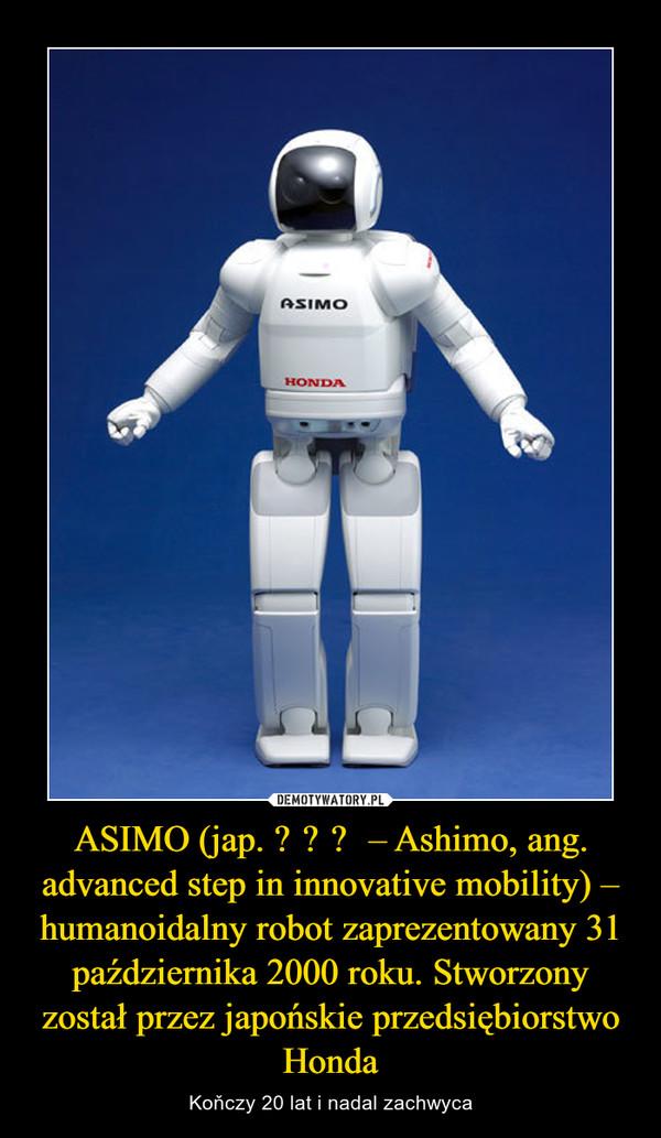 ASIMO (jap. アシモ – Ashimo, ang. advanced step in innovative mobility) – humanoidalny robot zaprezentowany 31 października 2000 roku. Stworzony został przez japońskie przedsiębiorstwo Honda – Koňczy 20 lat i nadal zachwyca