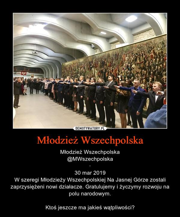 Młodzież Wszechpolska – Młodzież Wszechpolska@MWszechpolska·30 mar 2019W szeregi Młodzieży Wszechpolskiej Na Jasnej Górze zostali zaprzysiężeni nowi działacze. Gratulujemy i życzymy rozwoju na polu narodowym.Ktoś jeszcze ma jakieś wątpliwości?