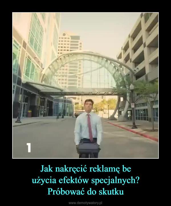 Jak nakręcić reklamę beużycia efektów specjalnych?Próbować do skutku –