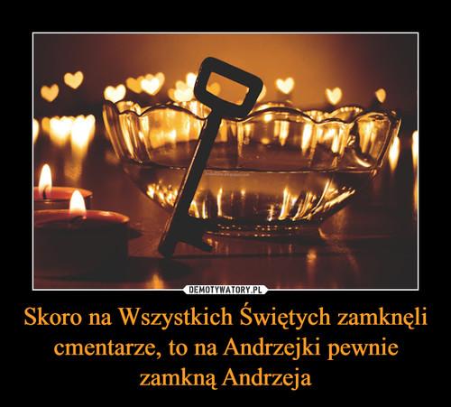 Skoro na Wszystkich Świętych zamknęli cmentarze, to na Andrzejki pewnie zamkną Andrzeja