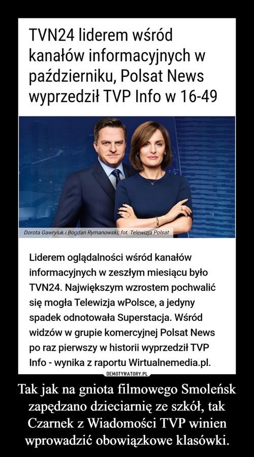 Tak jak na gniota filmowego Smoleńsk zapędzano dzieciarnię ze szkół, tak Czarnek z Wiadomości TVP winien wprowadzić obowiązkowe klasówki.