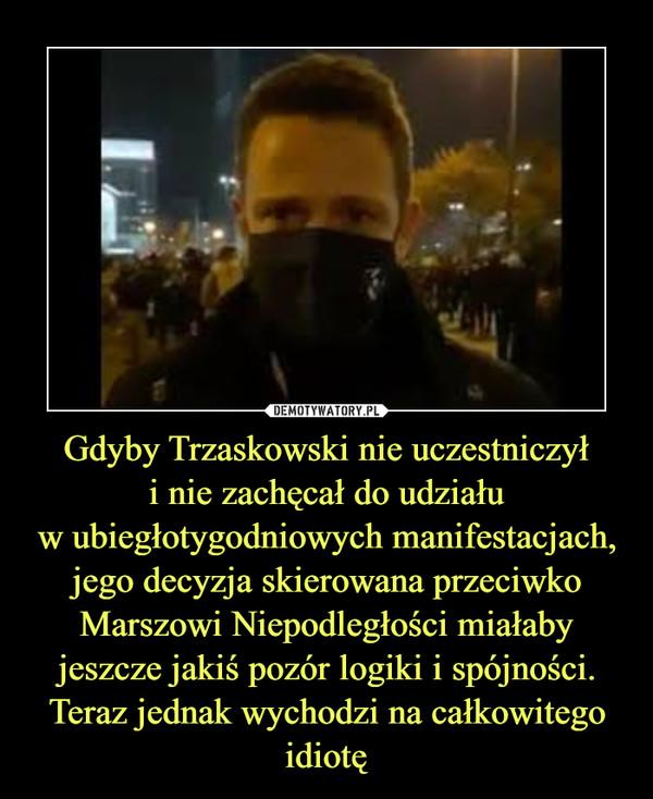 Gdyby Trzaskowski nie uczestniczyłi nie zachęcał do udziałuw ubiegłotygodniowych manifestacjach, jego decyzja skierowana przeciwko Marszowi Niepodległości miałaby jeszcze jakiś pozór logiki i spójności. Teraz jednak wychodzi na całkowitego idiotę –