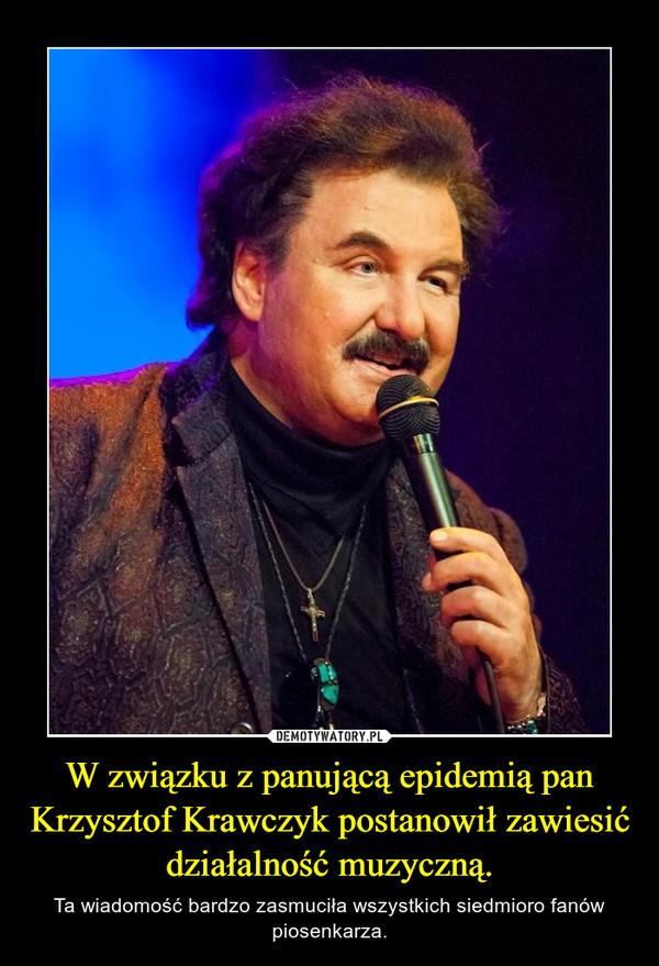 W związku z panującą epidemią pan Krzysztof Krawczyk postanowił zawiesić działalność muzyczną. – Ta wiadomość bardzo zasmuciła wszystkich siedmioro fanów piosenkarza.