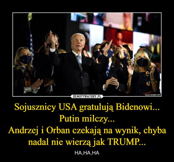 Sojusznicy USA gratulują Bidenowi... Putin milczy...Andrzej i Orban czekają na wynik, chyba nadal nie wierzą jak TRUMP... – HA,HA,HA