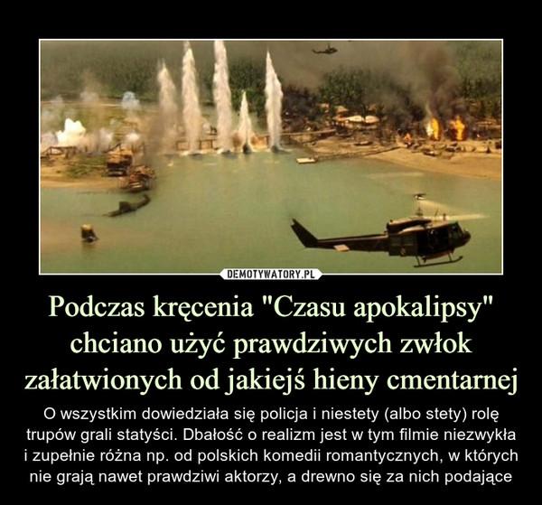 """Podczas kręcenia """"Czasu apokalipsy"""" chciano użyć prawdziwych zwłok załatwionych od jakiejś hieny cmentarnej – O wszystkim dowiedziała się policja i niestety (albo stety) rolę trupów grali statyści. Dbałość o realizm jest w tym filmie niezwykła i zupełnie różna np. od polskich komedii romantycznych, w których nie grają nawet prawdziwi aktorzy, a drewno się za nich podające"""