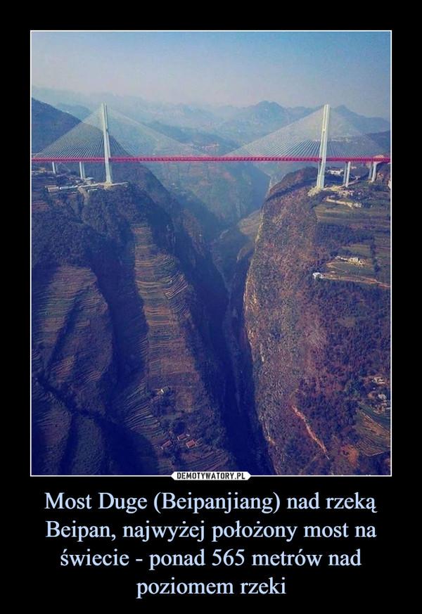 Most Duge (Beipanjiang) nad rzeką Beipan, najwyżej położony most na świecie - ponad 565 metrów nad poziomem rzeki –