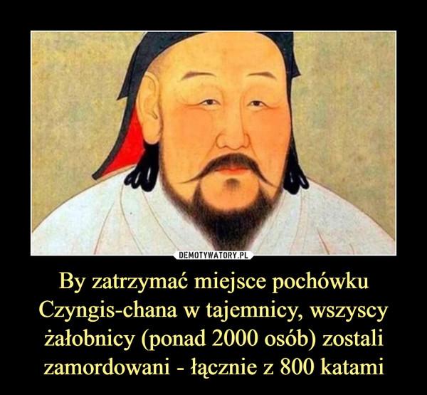 By zatrzymać miejsce pochówku Czyngis-chana w tajemnicy, wszyscy żałobnicy (ponad 2000 osób) zostali zamordowani - łącznie z 800 katami –