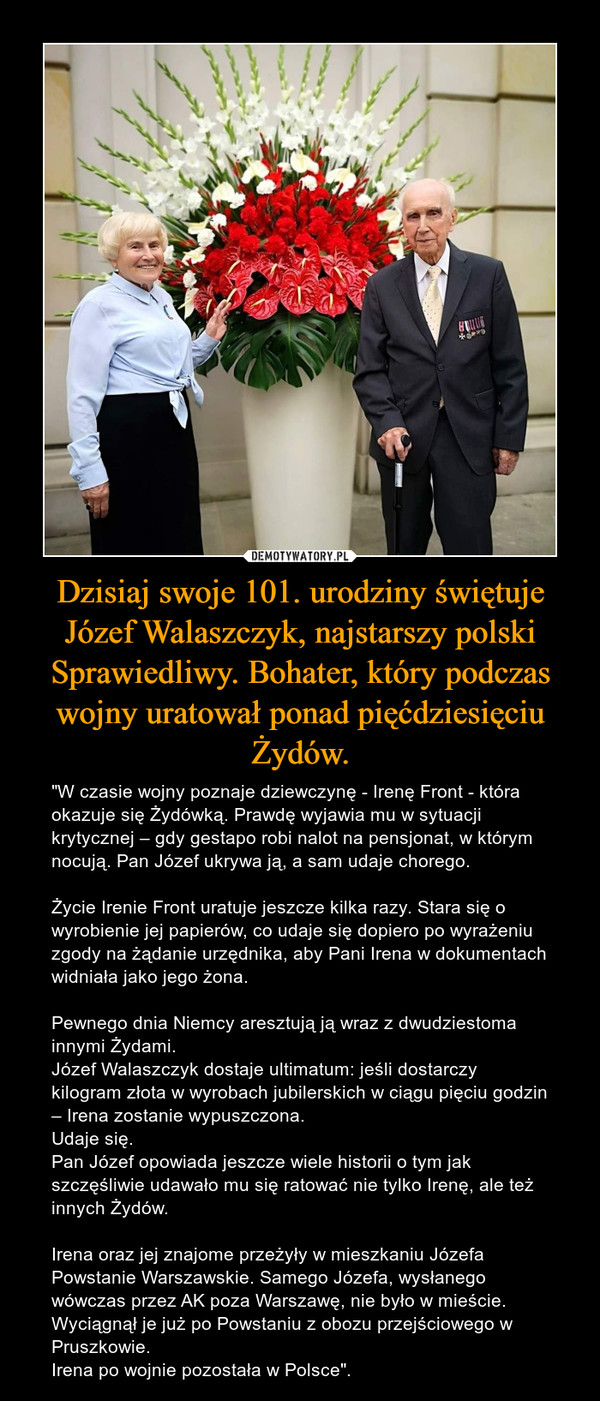 """Dzisiaj swoje 101. urodziny świętuje Józef Walaszczyk, najstarszy polski Sprawiedliwy. Bohater, który podczas wojny uratował ponad pięćdziesięciu Żydów. – """"W czasie wojny poznaje dziewczynę - Irenę Front - która okazuje się Żydówką. Prawdę wyjawia mu w sytuacji krytycznej – gdy gestapo robi nalot na pensjonat, w którym nocują. Pan Józef ukrywa ją, a sam udaje chorego.Życie Irenie Front uratuje jeszcze kilka razy. Stara się o wyrobienie jej papierów, co udaje się dopiero po wyrażeniu zgody na żądanie urzędnika, aby Pani Irena w dokumentach widniała jako jego żona.Pewnego dnia Niemcy aresztują ją wraz z dwudziestoma innymi Żydami.Józef Walaszczyk dostaje ultimatum: jeśli dostarczy kilogram złota w wyrobach jubilerskich w ciągu pięciu godzin – Irena zostanie wypuszczona.Udaje się.Pan Józef opowiada jeszcze wiele historii o tym jak szczęśliwie udawało mu się ratować nie tylko Irenę, ale też innych Żydów.Irena oraz jej znajome przeżyły w mieszkaniu Józefa Powstanie Warszawskie. Samego Józefa, wysłanego wówczas przez AK poza Warszawę, nie było w mieście.Wyciągnął je już po Powstaniu z obozu przejściowego w Pruszkowie.Irena po wojnie pozostała w Polsce""""."""