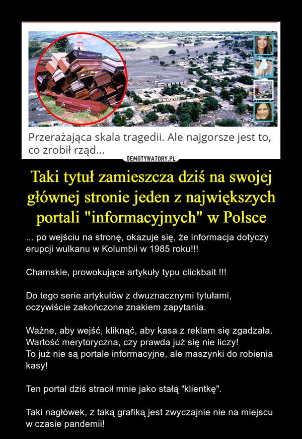 """Taki tytuł zamieszcza dziś na swojej głównej stronie jeden z największych portali """"informacyjnych"""" w Polsce – ... po wejściu na stronę, okazuje się, że informacja dotyczy erupcji wulkanu w Kolumbii w 1985 roku!!!Chamskie, prowokujące artykuły typu clickbait !!!Do tego serie artykułów z dwuznacznymi tytułami, oczywiście zakończone znakiem zapytania.Ważne, aby wejść, kliknąć, aby kasa z reklam się zgadzała. Wartość merytoryczna, czy prawda już się nie liczy! To już nie są portale informacyjne, ale maszynki do robienia kasy!Ten portal dziś stracił mnie jako stałą """"klientkę"""".Taki nagłówek, z taką grafiką jest zwyczajnie nie na miejscu w czasie pandemii!"""