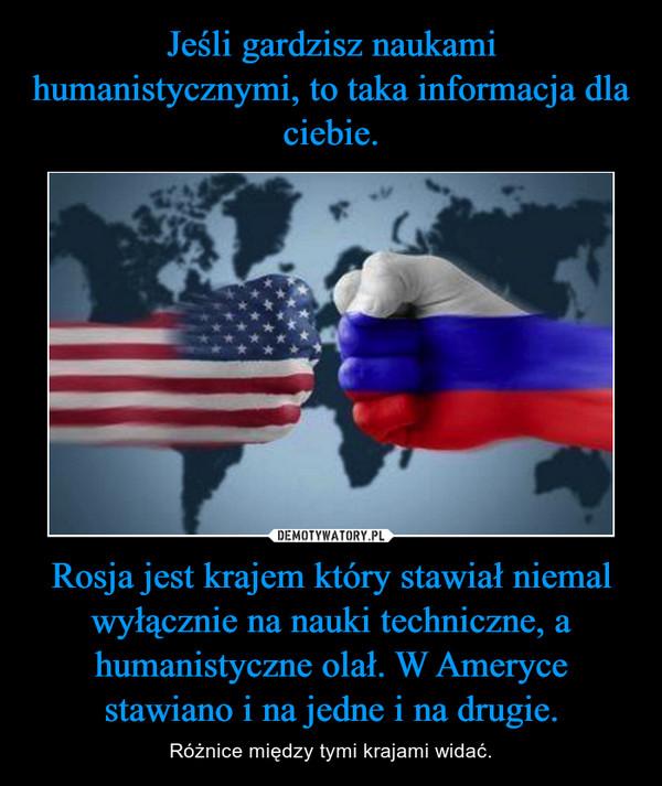 Rosja jest krajem który stawiał niemal wyłącznie na nauki techniczne, a humanistyczne olał. W Ameryce stawiano i na jedne i na drugie. – Różnice między tymi krajami widać.