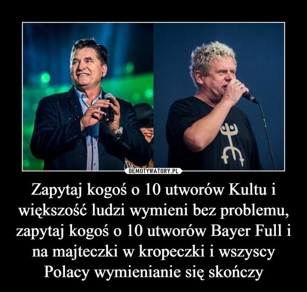Zapytaj kogoś o 10 utworów Kultu i większość ludzi wymieni bez problemu, zapytaj kogoś o 10 utworów Bayer Full i na majteczki w kropeczki i wszyscy Polacy wymienianie się skończy –