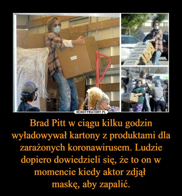 Brad Pitt w ciągu kilku godzin wyładowywał kartony z produktami dla zarażonych koronawirusem. Ludzie dopiero dowiedzieli się, że to on w momencie kiedy aktor zdjął maskę, aby zapalić. –