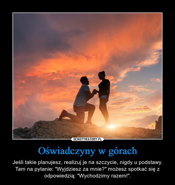 """Oświadczyny w górach – Jeśli takie planujesz, realizuj je na szczycie, nigdy u podstawy. Tam na pytanie: """"Wyjdziesz za mnie?"""" możesz spotkać się z odpowiedzią: """"Wychodzimy razem!""""."""