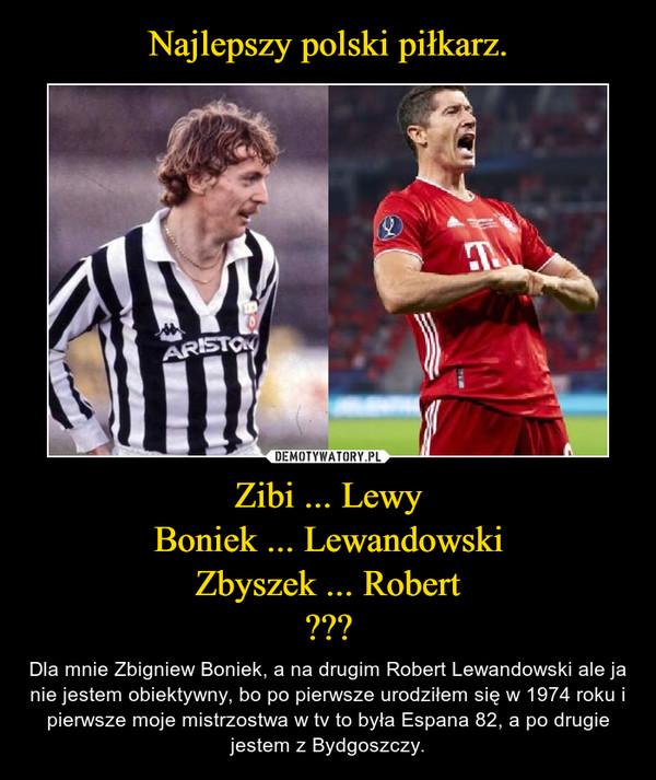 Zibi ... LewyBoniek ... LewandowskiZbyszek ... Robert??? – Dla mnie Zbigniew Boniek, a na drugim Robert Lewandowski ale ja nie jestem obiektywny, bo po pierwsze urodziłem się w 1974 roku i pierwsze moje mistrzostwa w tv to była Espana 82, a po drugie jestem z Bydgoszczy.