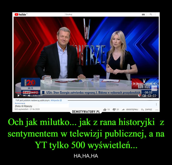 Och jak milutko... jak z rana historyjki  z sentymentem w telewizji publicznej, a na YT tylko 500 wyświetleń... – HA,HA,HA
