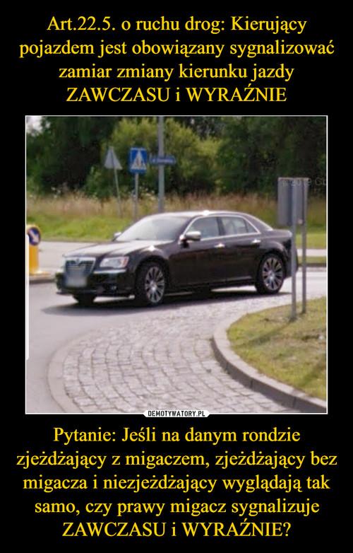 Art.22.5. o ruchu drog: Kierujący pojazdem jest obowiązany sygnalizować zamiar zmiany kierunku jazdy ZAWCZASU i WYRAŹNIE Pytanie: Jeśli na danym rondzie zjeżdżający z migaczem, zjeżdżający bez migacza i niezjeżdżający wyglądają tak samo, czy prawy migacz sygnalizuje ZAWCZASU i WYRAŹNIE?