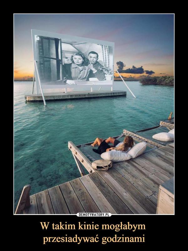 W takim kinie mogłabym przesiadywać godzinami –