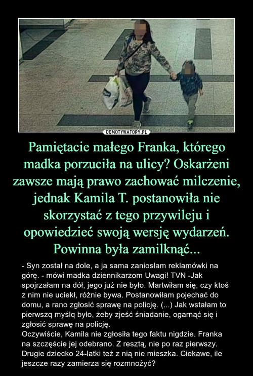 Pamiętacie małego Franka, którego madka porzuciła na ulicy? Oskarżeni zawsze mają prawo zachować milczenie, jednak Kamila T. postanowiła nie skorzystać z tego przywileju i opowiedzieć swoją wersję wydarzeń. Powinna była zamilknąć...