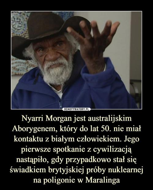 Nyarri Morgan jest australijskim Aborygenem, który do lat 50. nie miał kontaktu z białym człowiekiem. Jego pierwsze spotkanie z cywilizacją nastąpiło, gdy przypadkowo stał się świadkiem brytyjskiej próby nuklearnej na poligonie w Maralinga