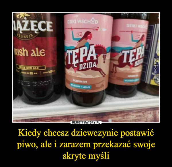 Kiedy chcesz dziewczynie postawić piwo, ale i zarazem przekazać swoje skryte myśli –