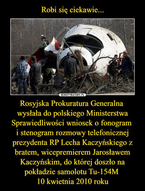 Robi się ciekawie... Rosyjska Prokuratura Generalna  wysłała do polskiego Ministerstwa Sprawiedliwości wniosek o fonogram  i stenogram rozmowy telefonicznej prezydenta RP Lecha Kaczyńskiego z bratem, wicepremierem Jarosławem Kaczyńskim, do której doszło na pokładzie samolotu Tu-154M  10 kwietnia 2010 roku