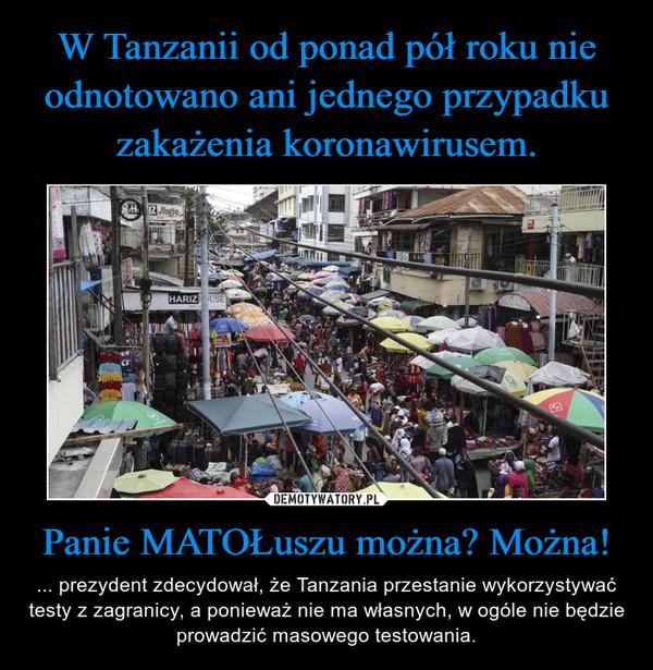 Panie MATOŁuszu można? Można! – ... prezydent zdecydował, że Tanzania przestanie wykorzystywać testy z zagranicy, a ponieważ nie ma własnych, w ogóle nie będzie prowadzić masowego testowania.