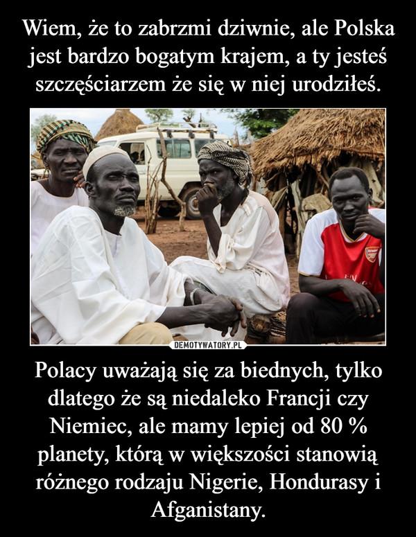 Polacy uważają się za biednych, tylko dlatego że są niedaleko Francji czy Niemiec, ale mamy lepiej od 80 % planety, którą w większości stanowią różnego rodzaju Nigerie, Hondurasy i Afganistany. –