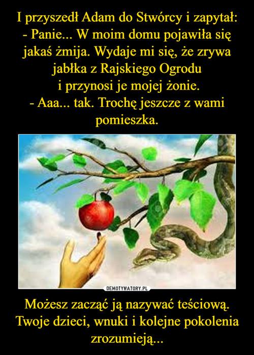 I przyszedł Adam do Stwórcy i zapytał: - Panie... W moim domu pojawiła się jakaś żmija. Wydaje mi się, że zrywa jabłka z Rajskiego Ogrodu  i przynosi je mojej żonie. - Aaa... tak. Trochę jeszcze z wami pomieszka. Możesz zacząć ją nazywać teściową. Twoje dzieci, wnuki i kolejne pokolenia zrozumieją...