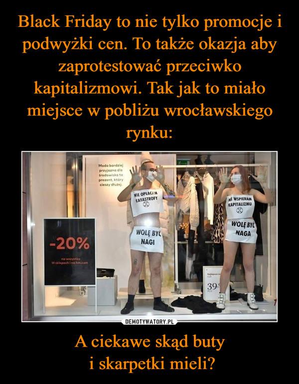 Black Friday to nie tylko promocje i podwyżki cen. To także okazja aby zaprotestować przeciwko kapitalizmowi. Tak jak to miało miejsce w pobliżu wrocławskiego rynku: A ciekawe skąd buty  i skarpetki mieli?