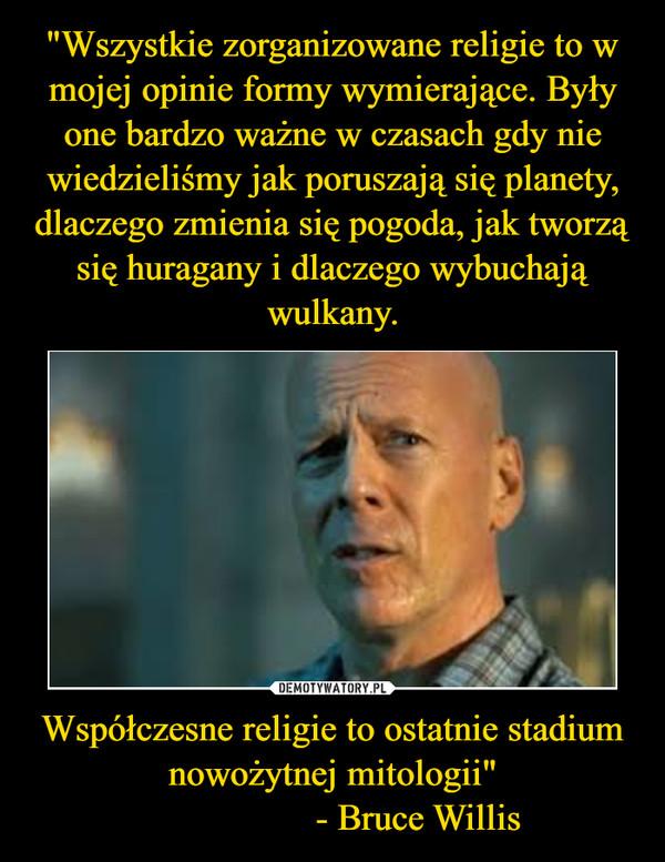 """Współczesne religie to ostatnie stadium nowożytnej mitologii""""                  - Bruce Willis –"""