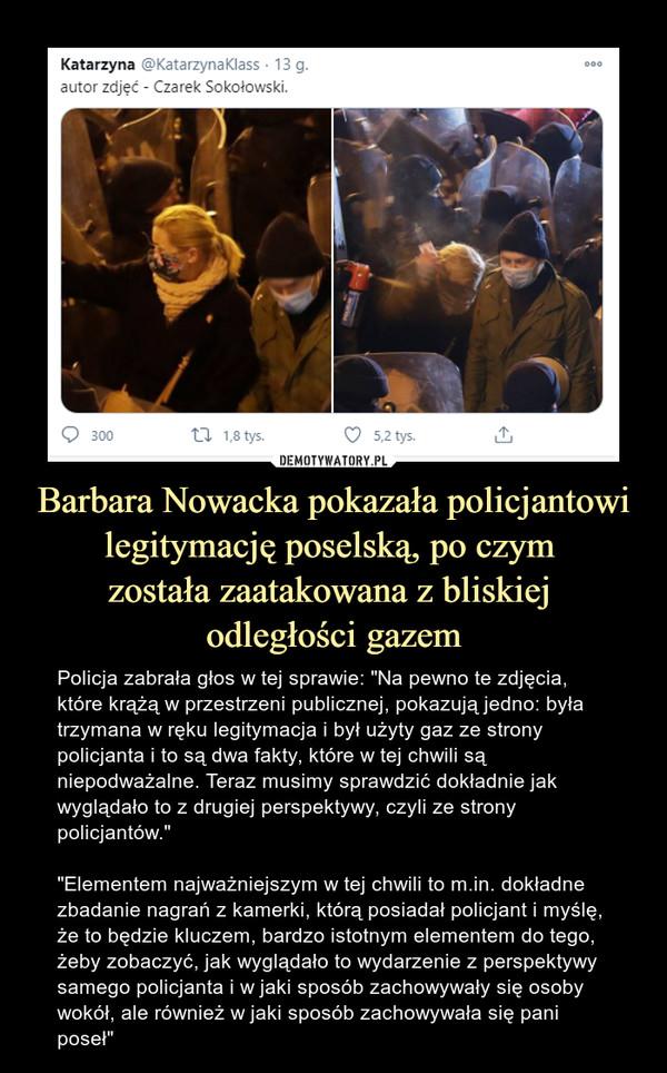 """Barbara Nowacka pokazała policjantowi legitymację poselską, po czym została zaatakowana z bliskiej odległości gazem – Policja zabrała głos w tej sprawie: """"Na pewno te zdjęcia, które krążą w przestrzeni publicznej, pokazują jedno: była trzymana w ręku legitymacja i był użyty gaz ze strony policjanta i to są dwa fakty, które w tej chwili są niepodważalne. Teraz musimy sprawdzić dokładnie jak wyglądało to z drugiej perspektywy, czyli ze strony policjantów."""" """"Elementem najważniejszym w tej chwili to m.in. dokładne zbadanie nagrań z kamerki, którą posiadał policjant i myślę, że to będzie kluczem, bardzo istotnym elementem do tego, żeby zobaczyć, jak wyglądało to wydarzenie z perspektywy samego policjanta i w jaki sposób zachowywały się osoby wokół, ale również w jaki sposób zachowywała się pani poseł"""" Katarzyna autor zdjęć - Czarek Sokołowski"""