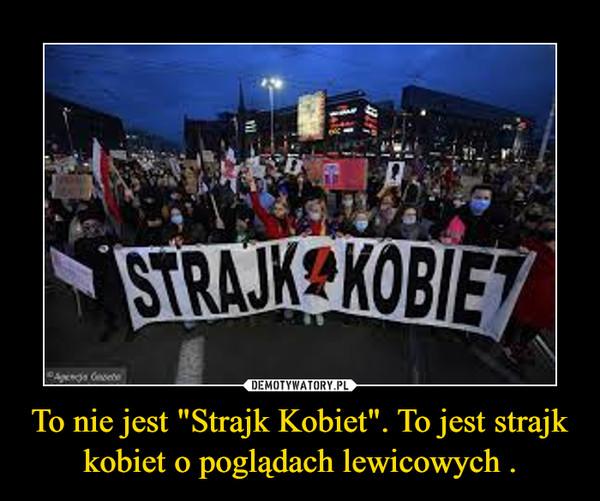 """To nie jest """"Strajk Kobiet"""". To jest strajk kobiet o poglądach lewicowych . –"""