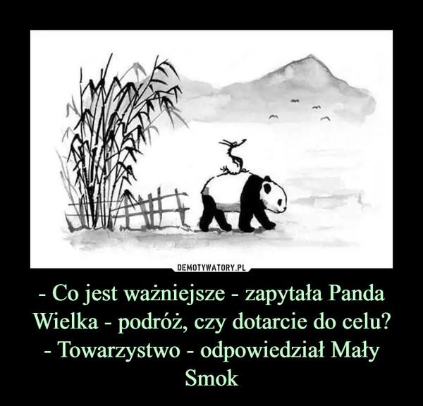 - Co jest ważniejsze - zapytała Panda Wielka - podróż, czy dotarcie do celu?- Towarzystwo - odpowiedział Mały Smok –